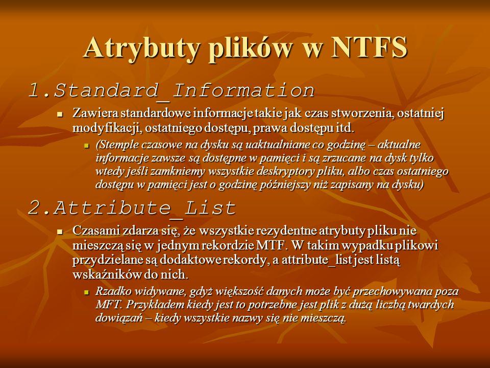 Atrybuty plików w NTFS 1.Standard_Information Zawiera standardowe informacje takie jak czas stworzenia, ostatniej modyfikacji, ostatniego dostępu, pra