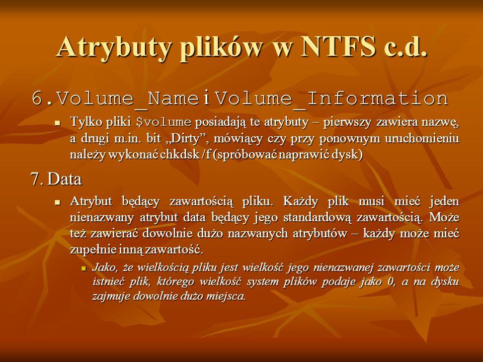 Atrybuty plików w NTFS c.d. 6.Volume_Name i Volume_Information Tylko pliki $volume posiadają te atrybuty – pierwszy zawiera nazwę, a drugi m.in. bit D