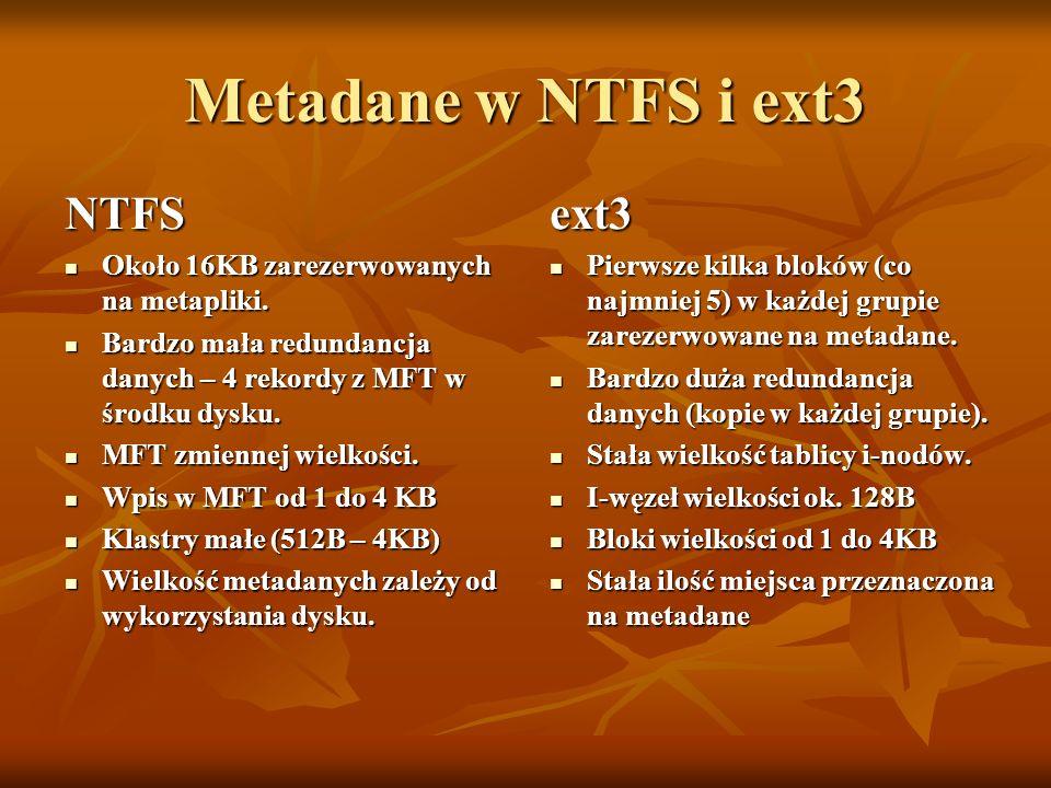 Metadane w NTFS i ext3 NTFS Około 16KB zarezerwowanych na metapliki. Około 16KB zarezerwowanych na metapliki. Bardzo mała redundancja danych – 4 rekor