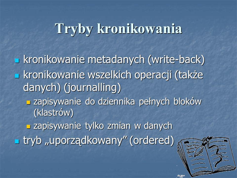 Tryby kronikowania kronikowanie metadanych (write-back) kronikowanie metadanych (write-back) kronikowanie wszelkich operacji (także danych) (journalli