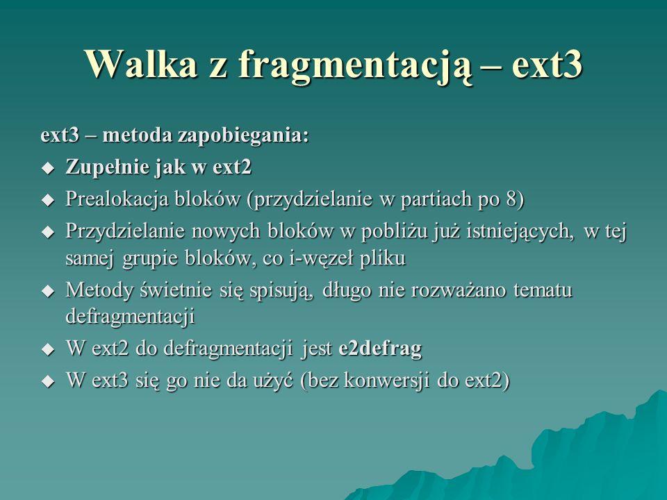 Walka z fragmentacją – ext3 ext3 – metoda zapobiegania: Zupełnie jak w ext2 Zupełnie jak w ext2 Prealokacja bloków (przydzielanie w partiach po 8) Pre