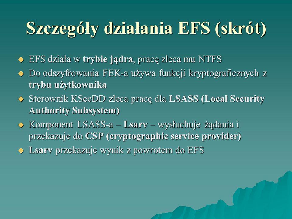 Szczegóły działania EFS (skrót) EFS działa w trybie jądra, pracę zleca mu NTFS EFS działa w trybie jądra, pracę zleca mu NTFS Do odszyfrowania FEK-a u