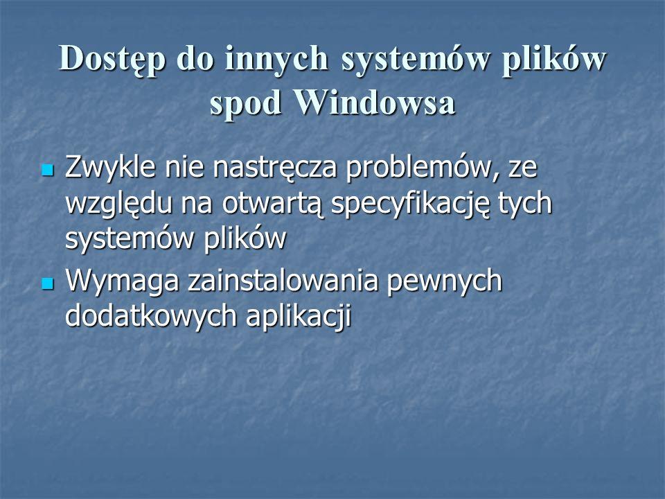 Dostęp do innych systemów plików spod Windowsa Zwykle nie nastręcza problemów, ze względu na otwartą specyfikację tych systemów plików Zwykle nie nast
