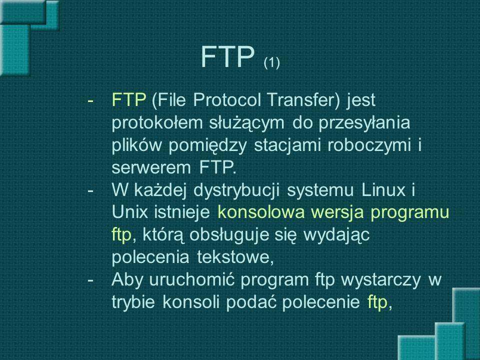 FTP (1) -FTP (File Protocol Transfer) jest protokołem służącym do przesyłania plików pomiędzy stacjami roboczymi i serwerem FTP. -W każdej dystrybucji