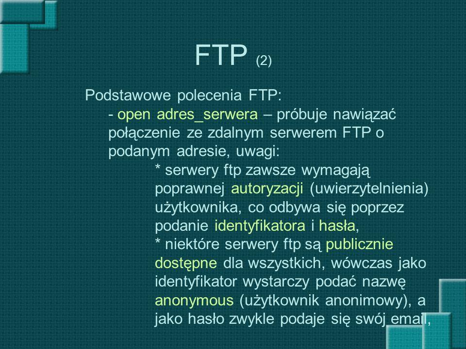 FTP (2) Podstawowe polecenia FTP: - open adres_serwera – próbuje nawiązać połączenie ze zdalnym serwerem FTP o podanym adresie, uwagi: * serwery ftp z