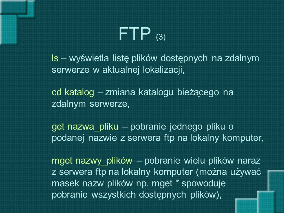 FTP (3) ls – wyświetla listę plików dostępnych na zdalnym serwerze w aktualnej lokalizacji, cd katalog – zmiana katalogu bieżącego na zdalnym serwerze