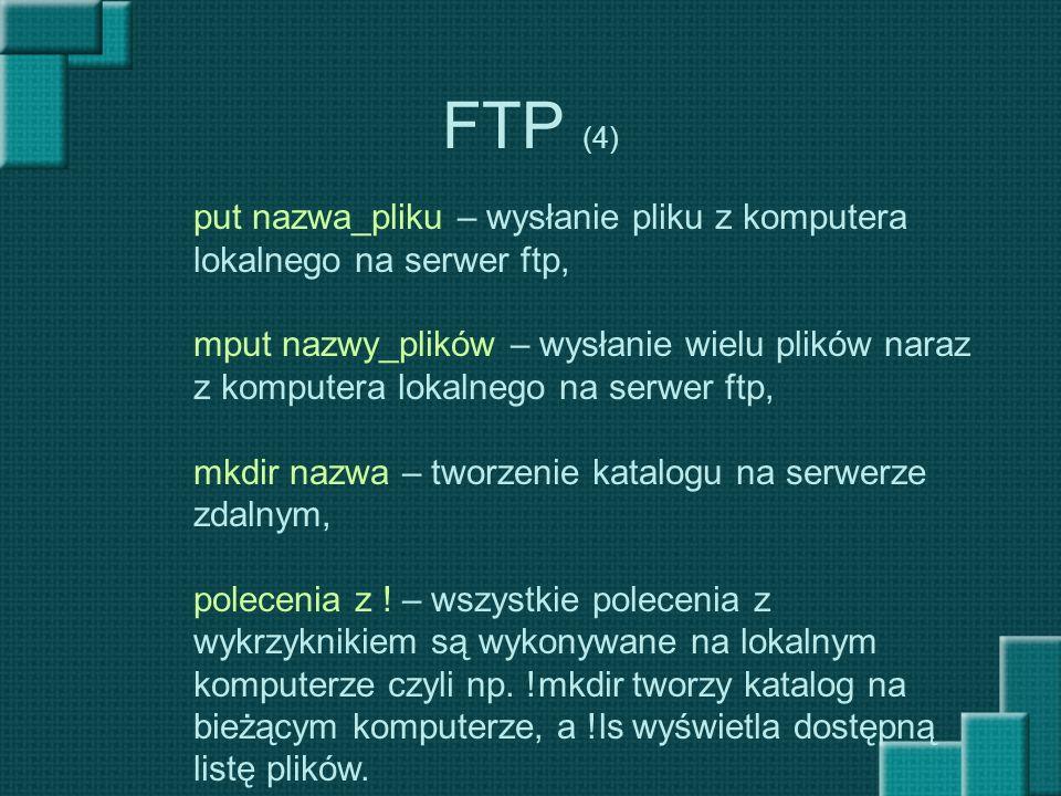 FTP (4) put nazwa_pliku – wysłanie pliku z komputera lokalnego na serwer ftp, mput nazwy_plików – wysłanie wielu plików naraz z komputera lokalnego na