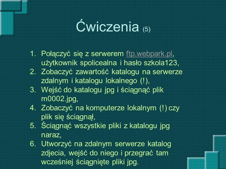 Ćwiczenia (5) 1.Połączyć się z serwerem ftp.webpark.pl, użytkownik spolicealna i hasło szkola123,ftp.webpark.pl 2.Zobaczyć zawartość katalogu na serwe
