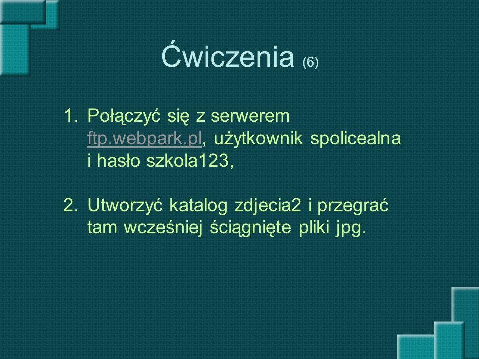 Ćwiczenia (6) 1.Połączyć się z serwerem ftp.webpark.pl, użytkownik spolicealna i hasło szkola123, ftp.webpark.pl 2.Utworzyć katalog zdjecia2 i przegra