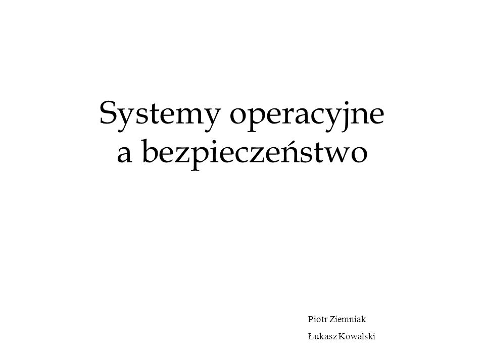 Systemy operacyjne a bezpieczeństwo Piotr Ziemniak Łukasz Kowalski