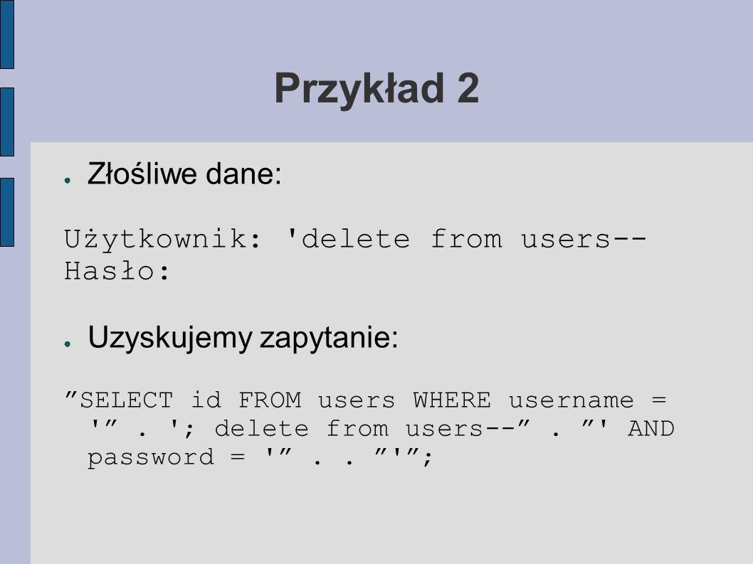 Przykład 2 Złośliwe dane: Użytkownik: 'delete from users-- Hasło: Uzyskujemy zapytanie: SELECT id FROM users WHERE username = '. '; delete from users-