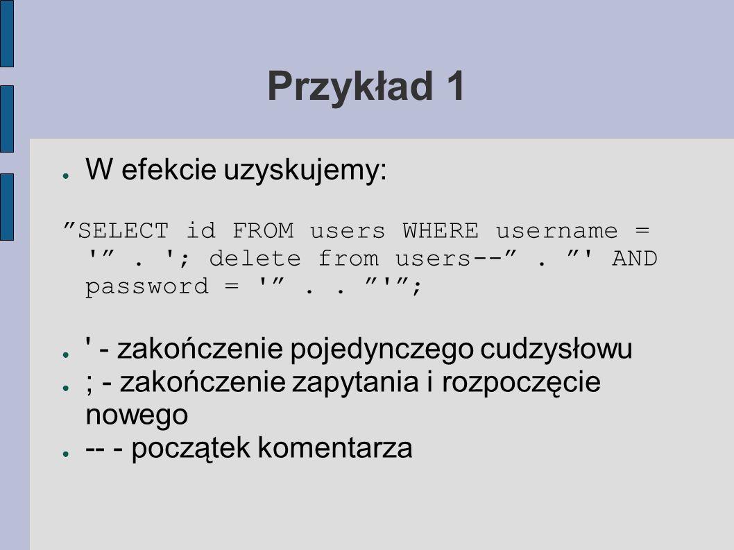 Przykład 1 W efekcie uzyskujemy: SELECT id FROM users WHERE username = '. '; delete from users--. ' AND password = '.. '; ' - zakończenie pojedynczego