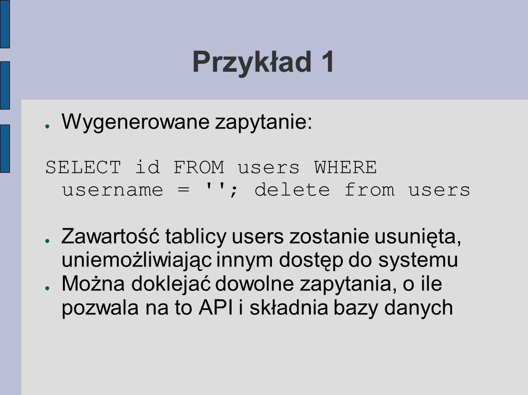 Przykład 1 Wygenerowane zapytanie: SELECT id FROM users WHERE username = ''; delete from users Zawartość tablicy users zostanie usunięta, uniemożliwia
