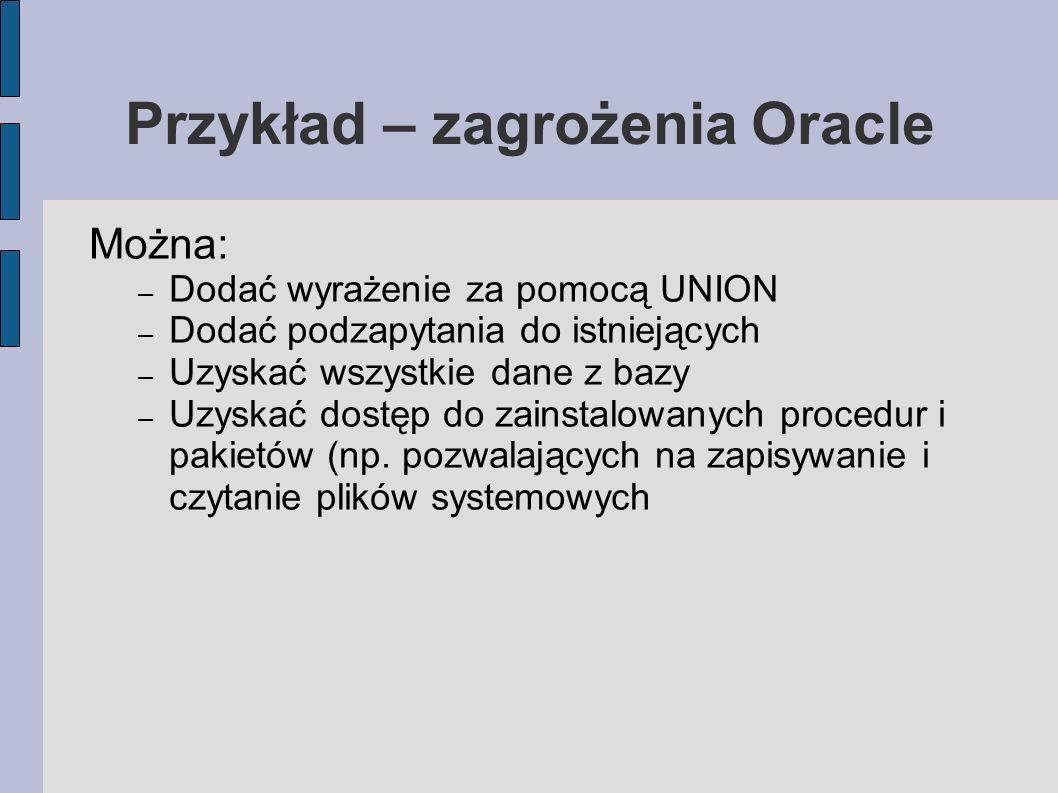 Przykład – zagrożenia Oracle Można: – Dodać wyrażenie za pomocą UNION – Dodać podzapytania do istniejących – Uzyskać wszystkie dane z bazy – Uzyskać d