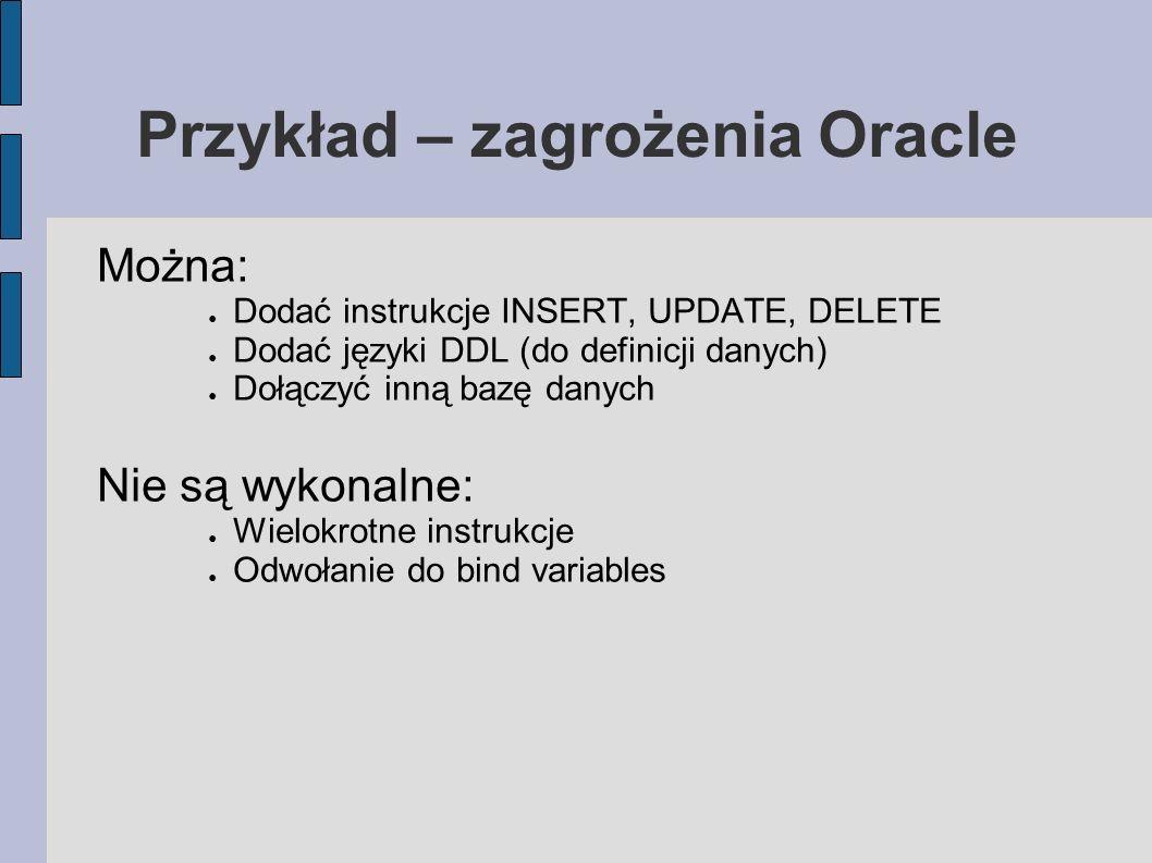 Przykład – zagrożenia Oracle Można: Dodać instrukcje INSERT, UPDATE, DELETE Dodać języki DDL (do definicji danych) Dołączyć inną bazę danych Nie są wy