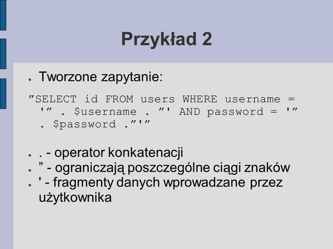 Przykład 2 Złośliwe dane: Użytkownik: delete from users-- Hasło: Uzyskujemy zapytanie: SELECT id FROM users WHERE username = .