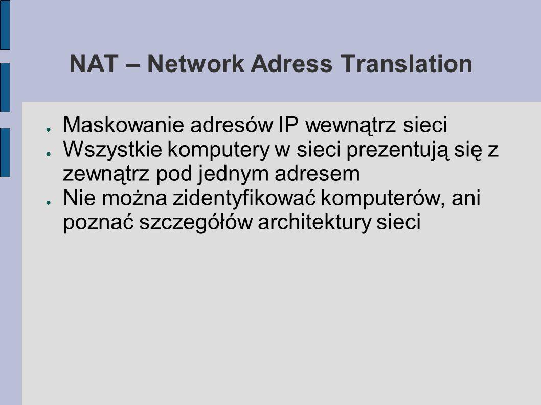NAT – Network Adress Translation Maskowanie adresów IP wewnątrz sieci Wszystkie komputery w sieci prezentują się z zewnątrz pod jednym adresem Nie moż