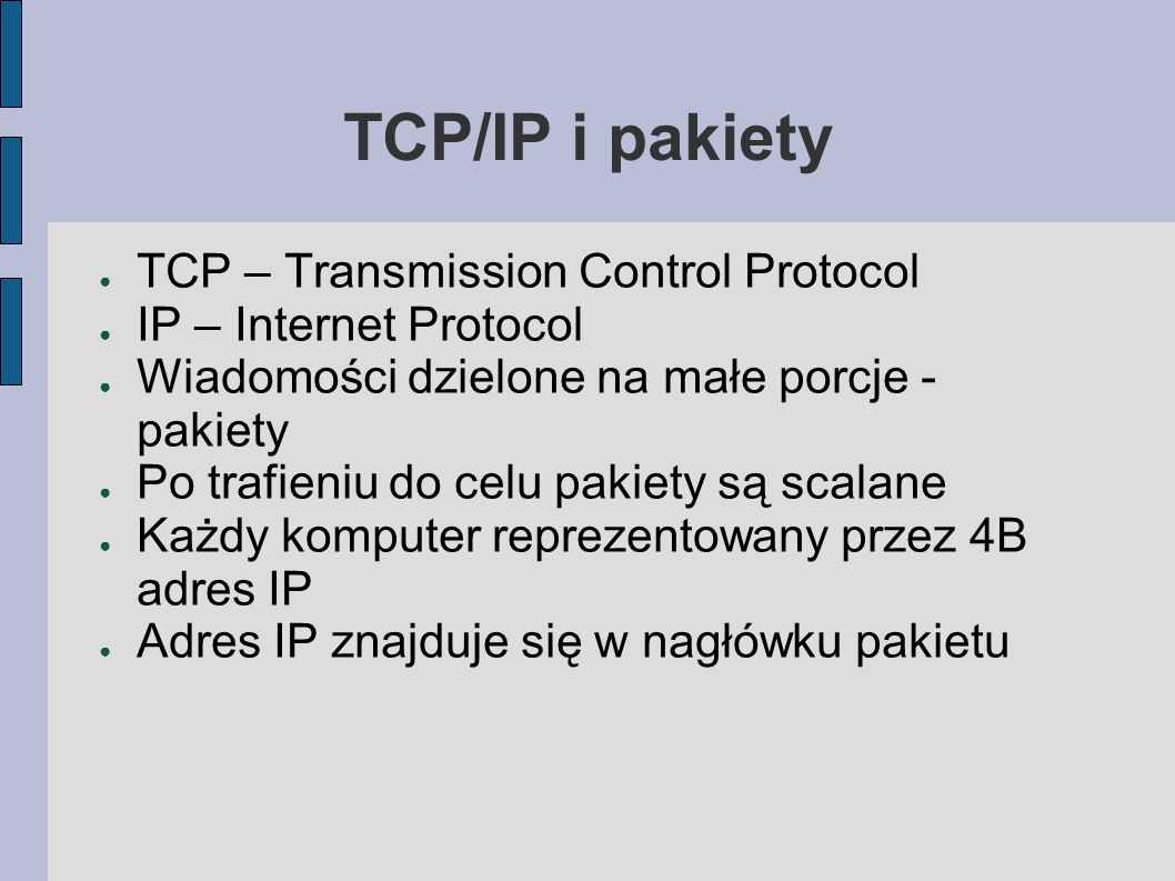TCP/IP i pakiety TCP – Transmission Control Protocol IP – Internet Protocol Wiadomości dzielone na małe porcje - pakiety Po trafieniu do celu pakiety