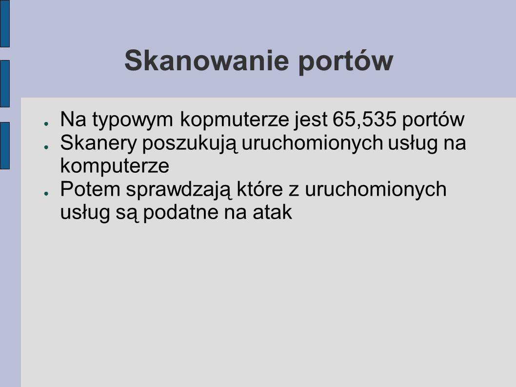 Skanowanie portów Na typowym kopmuterze jest 65,535 portów Skanery poszukują uruchomionych usług na komputerze Potem sprawdzają które z uruchomionych