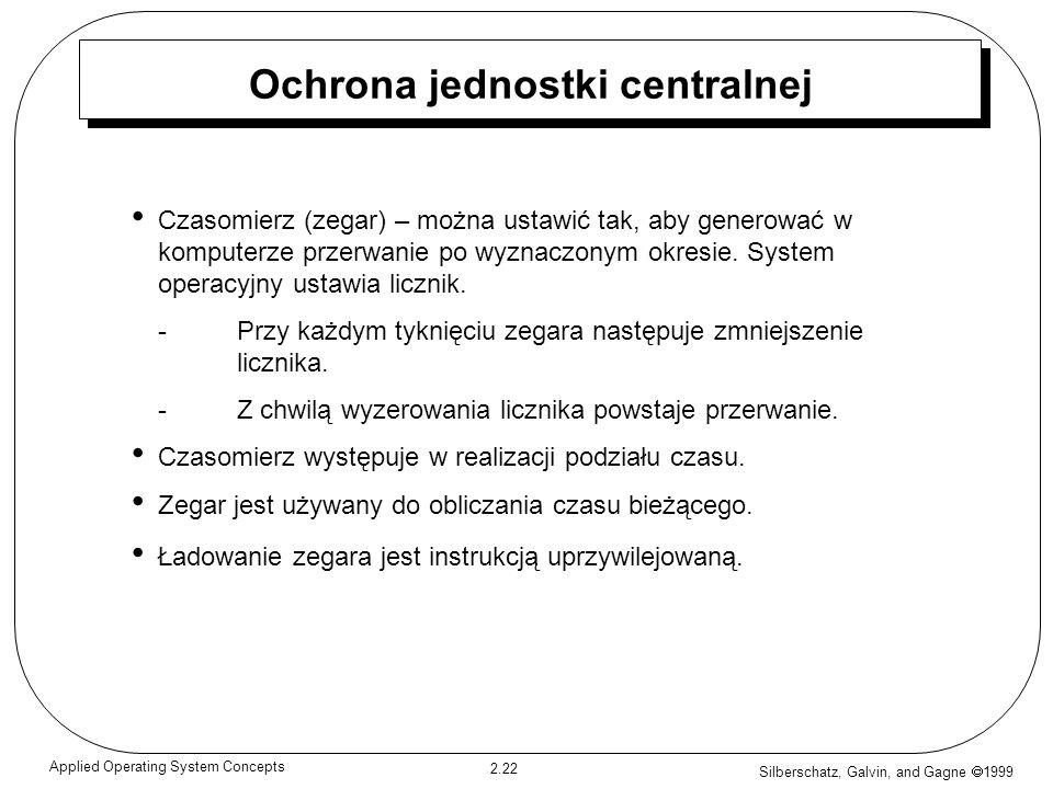 Silberschatz, Galvin, and Gagne 1999 2.22 Applied Operating System Concepts Ochrona jednostki centralnej Czasomierz (zegar) – można ustawić tak, aby g