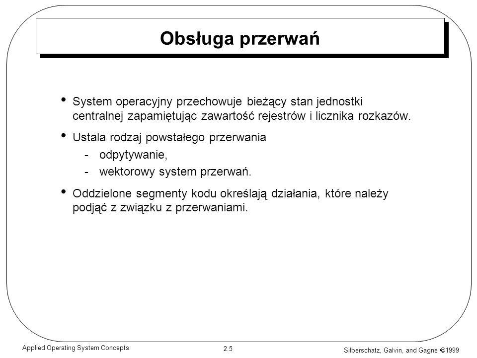 Silberschatz, Galvin, and Gagne 1999 2.6 Applied Operating System Concepts Wykres czasowy przerwań procesu wykonującego operacje wejścia Procesor Wykonanie procesu użytkownika Urządzenie wejścia- -wyjścia bezczynne przesyłające Obsługa przerwań wejścia-wyjścia Zamówienie wejścia- -wyjścia Przesłanie wykonane Zamówienie wejścia- -wyjścia Przesłanie wykonane