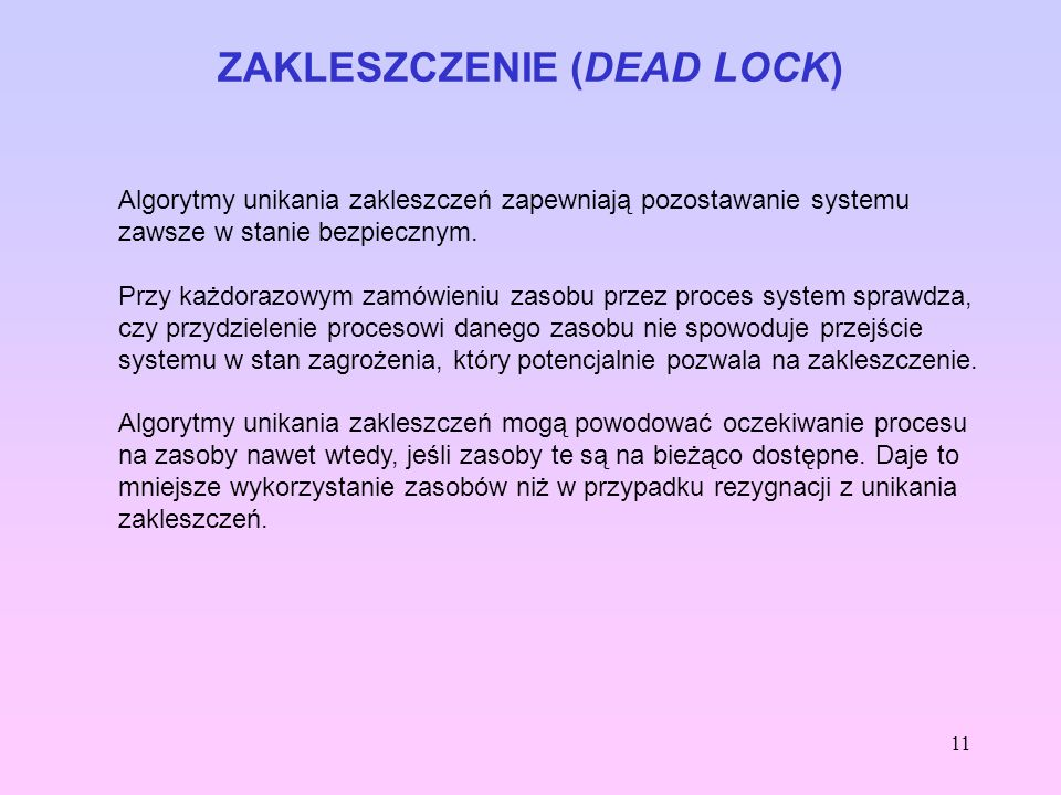 11 ZAKLESZCZENIE (DEAD LOCK) Algorytmy unikania zakleszczeń zapewniają pozostawanie systemu zawsze w stanie bezpiecznym. Przy każdorazowym zamówieniu