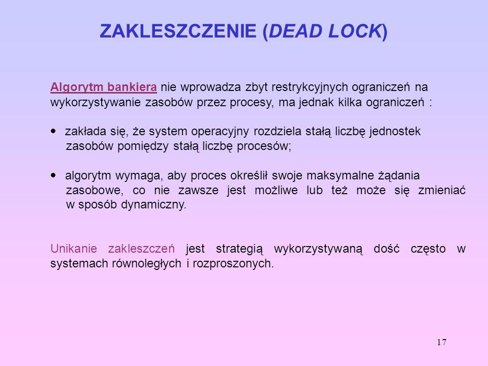 17 ZAKLESZCZENIE (DEAD LOCK) Algorytm bankiera nie wprowadza zbyt restrykcyjnych ograniczeń na wykorzystywanie zasobów przez procesy, ma jednak kilka
