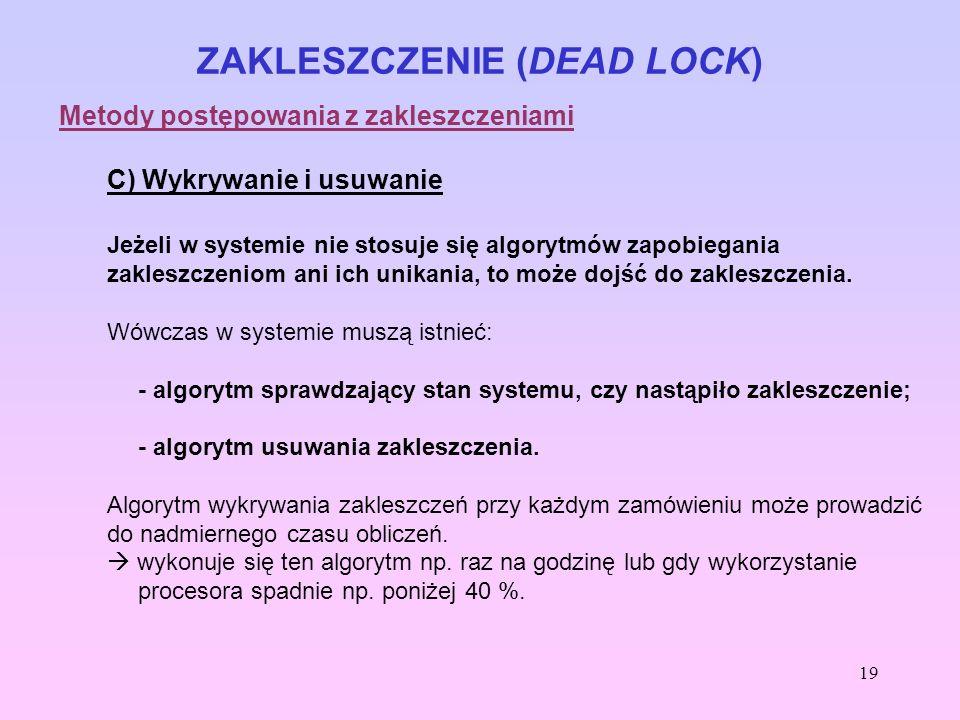 19 ZAKLESZCZENIE (DEAD LOCK) Metody postępowania z zakleszczeniami C) Wykrywanie i usuwanie Jeżeli w systemie nie stosuje się algorytmów zapobiegania