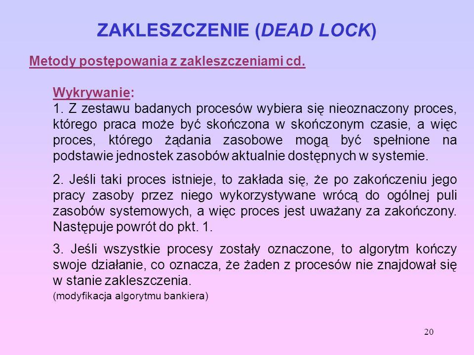 20 ZAKLESZCZENIE (DEAD LOCK) Metody postępowania z zakleszczeniami cd. Wykrywanie: 1. Z zestawu badanych procesów wybiera się nieoznaczony proces, któ