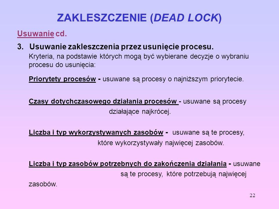 22 ZAKLESZCZENIE (DEAD LOCK) Usuwanie cd. 3. Usuwanie zakleszczenia przez usunięcie procesu. Kryteria, na podstawie których mogą być wybierane decyzje