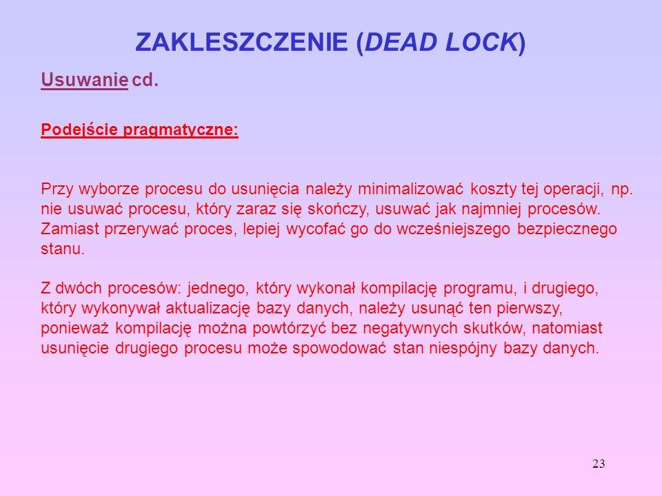 23 ZAKLESZCZENIE (DEAD LOCK) Usuwanie cd. Podejście pragmatyczne: Przy wyborze procesu do usunięcia należy minimalizować koszty tej operacji, np. nie