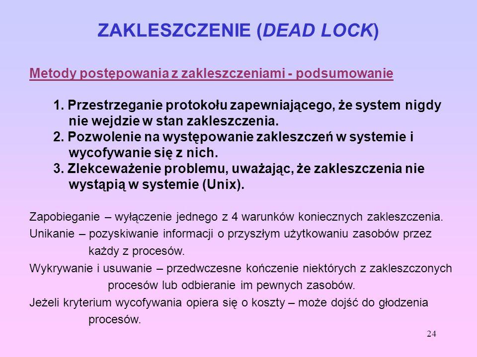 24 ZAKLESZCZENIE (DEAD LOCK) Metody postępowania z zakleszczeniami - podsumowanie 1. Przestrzeganie protokołu zapewniającego, że system nigdy nie wejd