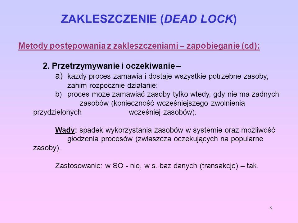 5 ZAKLESZCZENIE (DEAD LOCK) Metody postępowania z zakleszczeniami – zapobieganie (cd): 2. Przetrzymywanie i oczekiwanie – a) każdy proces zamawia i do