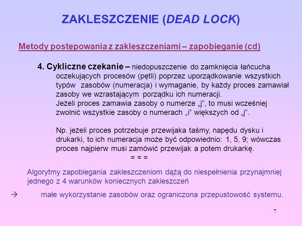 7 ZAKLESZCZENIE (DEAD LOCK) Metody postępowania z zakleszczeniami – zapobieganie (cd) 4. Cykliczne czekanie – niedopuszczenie do zamknięcia łańcucha o