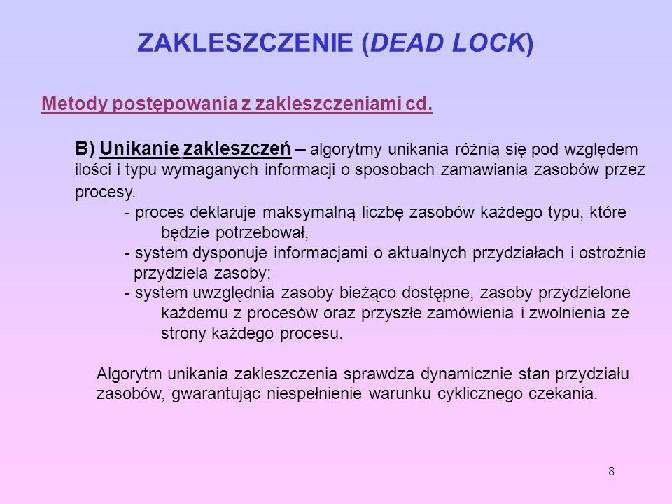 8 ZAKLESZCZENIE (DEAD LOCK) Metody postępowania z zakleszczeniami cd. B) Unikanie zakleszczeń – algorytmy unikania różnią się pod względem ilości i ty
