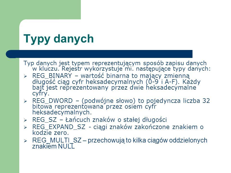 Typy danych Typ danych jest typem reprezentującym sposób zapisu danych w kluczu. Rejestr wykorzystuje mi. następujące typy danych: REG_BINARY – wartoś