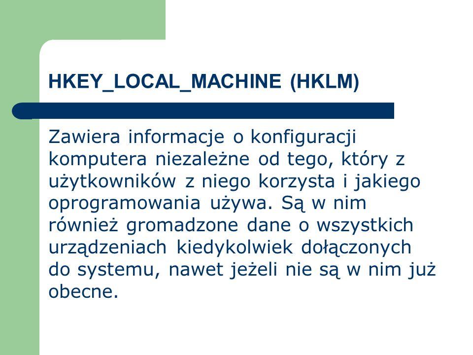 HKEY_LOCAL_MACHINE (HKLM) Zawiera informacje o konfiguracji komputera niezależne od tego, który z użytkowników z niego korzysta i jakiego oprogramowan