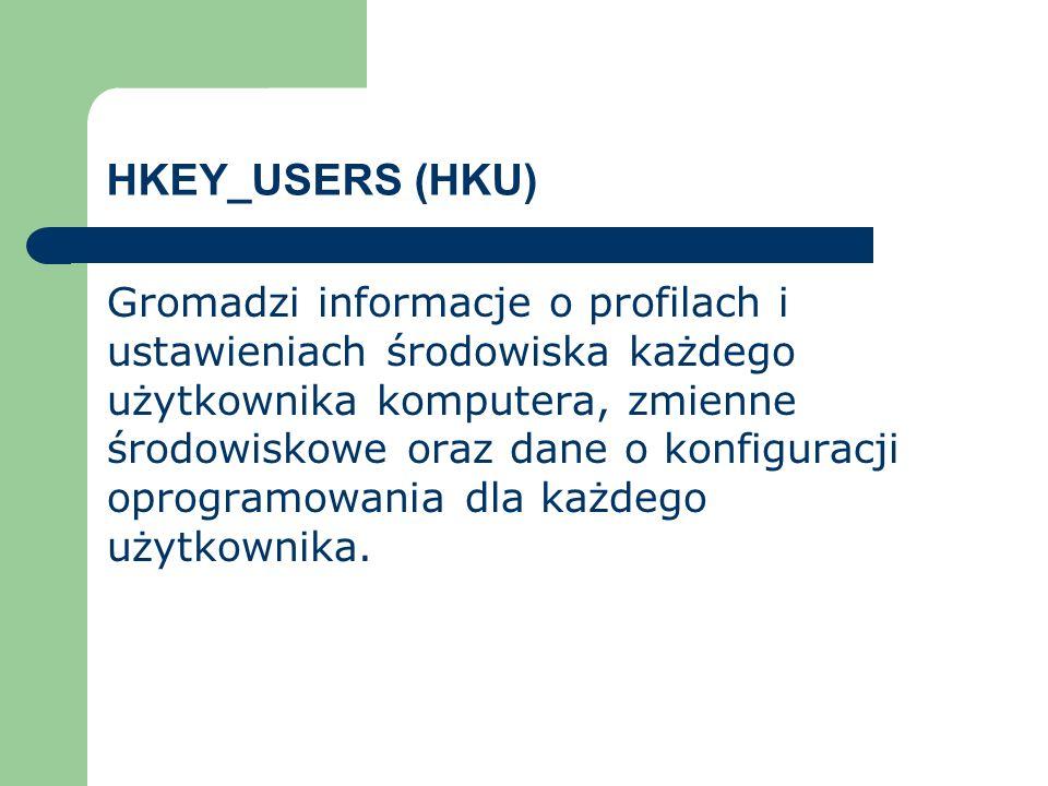 HKEY_USERS (HKU) Gromadzi informacje o profilach i ustawieniach środowiska każdego użytkownika komputera, zmienne środowiskowe oraz dane o konfiguracj