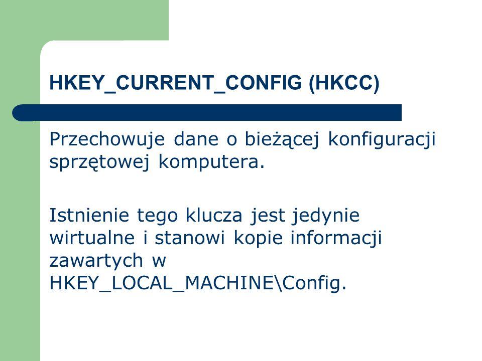 HKEY_CURRENT_CONFIG (HKCC) Przechowuje dane o bieżącej konfiguracji sprzętowej komputera. Istnienie tego klucza jest jedynie wirtualne i stanowi kopie