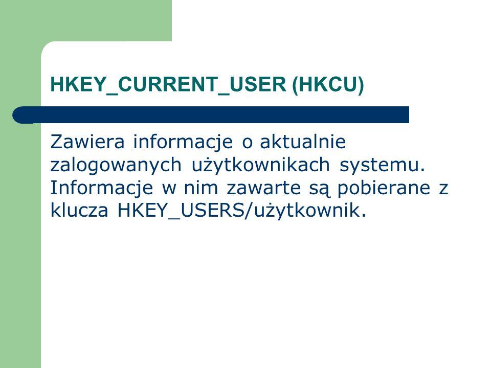 HKEY_CURRENT_USER (HKCU) Zawiera informacje o aktualnie zalogowanych użytkownikach systemu. Informacje w nim zawarte są pobierane z klucza HKEY_USERS/