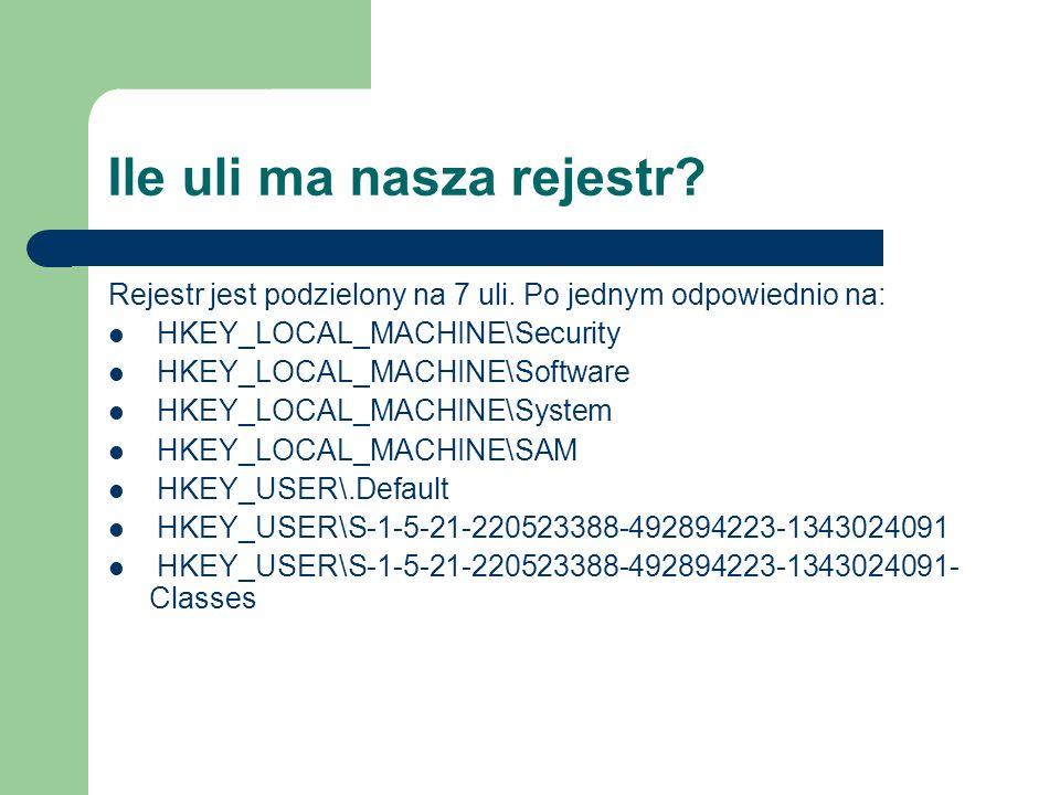 Ile uli ma nasza rejestr? Rejestr jest podzielony na 7 uli. Po jednym odpowiednio na: HKEY_LOCAL_MACHINE\Security HKEY_LOCAL_MACHINE\Software HKEY_LOC