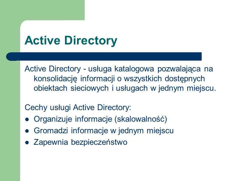 Active Directory Active Directory - usługa katalogowa pozwalająca na konsolidację informacji o wszystkich dostępnych obiektach sieciowych i usługach w