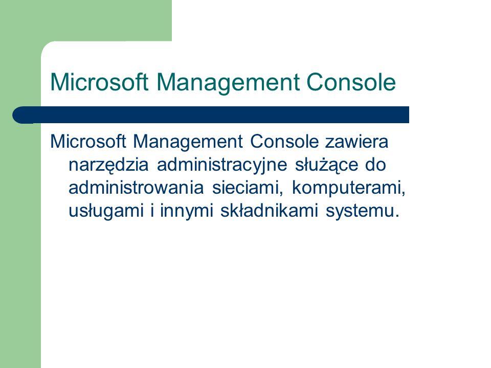 Microsoft Management Console Microsoft Management Console zawiera narzędzia administracyjne służące do administrowania sieciami, komputerami, usługami