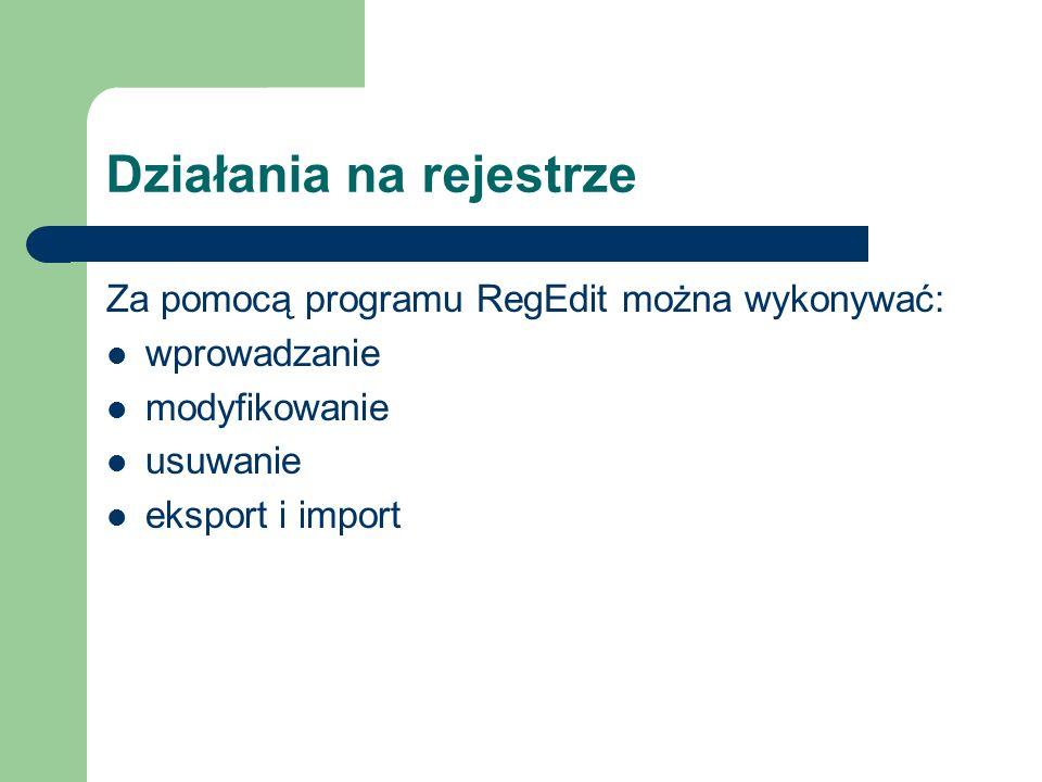Działania na rejestrze Za pomocą programu RegEdit można wykonywać: wprowadzanie modyfikowanie usuwanie eksport i import