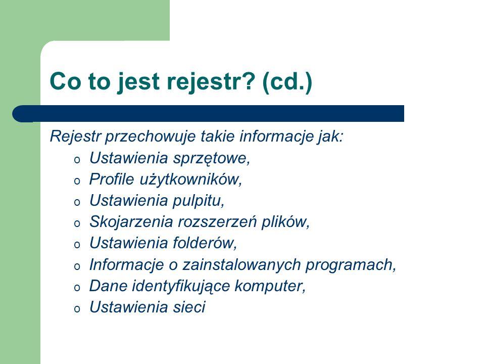 Co to jest rejestr? (cd.) Rejestr przechowuje takie informacje jak: o Ustawienia sprzętowe, o Profile użytkowników, o Ustawienia pulpitu, o Skojarzeni