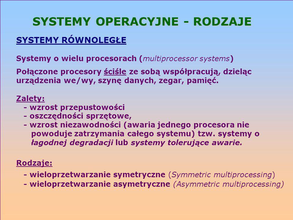 SYSTEMY OPERACYJNE - RODZAJE SYSTEMY RÓWNOLEGŁE Systemy o wielu procesorach (multiprocessor systems) Połączone procesory ściśle ze sobą współpracują,