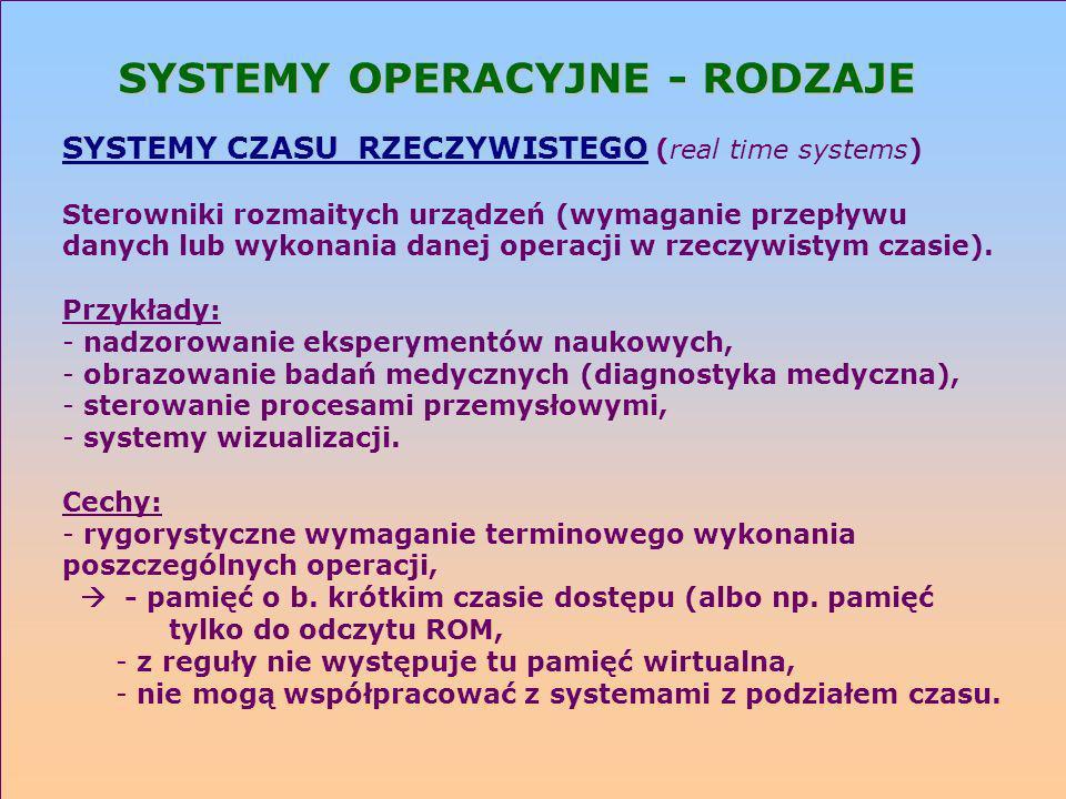 SYSTEMY OPERACYJNE - RODZAJE SYSTEMY CZASU RZECZYWISTEGO (real time systems) Sterowniki rozmaitych urządzeń (wymaganie przepływu danych lub wykonania