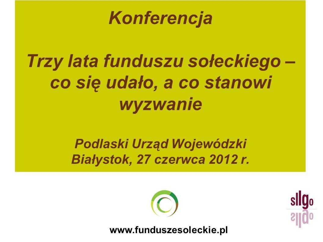 www.funduszesoleckie.pl Konferencja Trzy lata funduszu sołeckiego – co się udało, a co stanowi wyzwanie Podlaski Urząd Wojewódzki Białystok, 27 czerwc