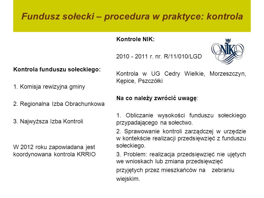 Fundusz sołecki – procedura w praktyce: kontrola Kontrola funduszu sołeckiego: 1. Komisja rewizyjna gminy 2. Regionalna Izba Obrachunkowa 3. Najwyższa