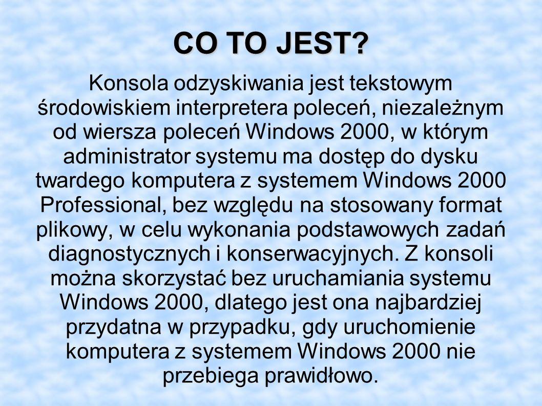 CO TO JEST? Konsola odzyskiwania jest tekstowym środowiskiem interpretera poleceń, niezależnym od wiersza poleceń Windows 2000, w którym administrator